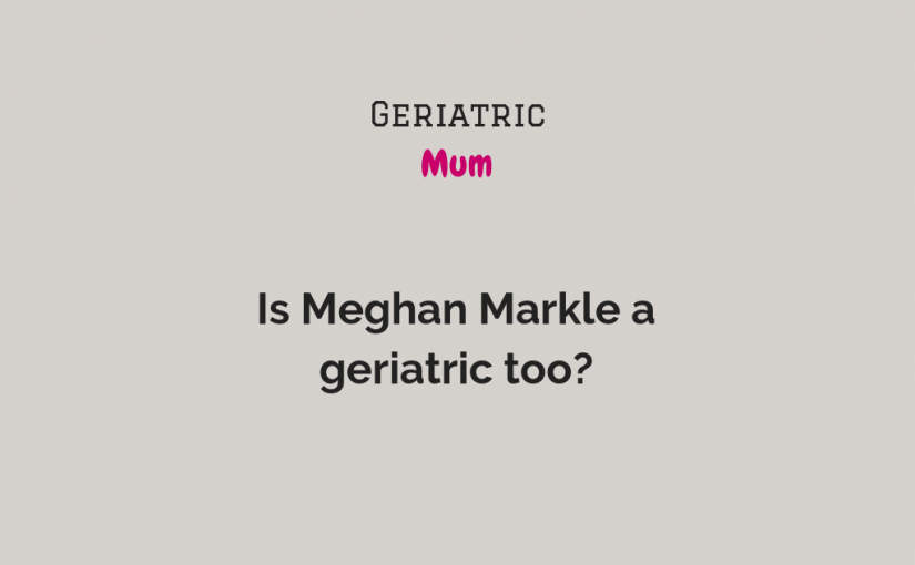 Is Meghan a geriatric too?
