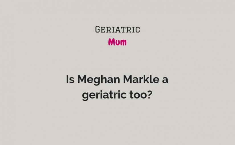 Is Meghan a geriatric too?